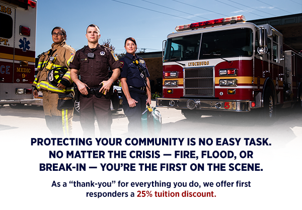 "Serving your community is no easy task. No matter the crisis — fire, flood, or break-in — you're the first on the scene. As a ""thank-you"" for everything you do, we offer first responders a 25% tuition discount."